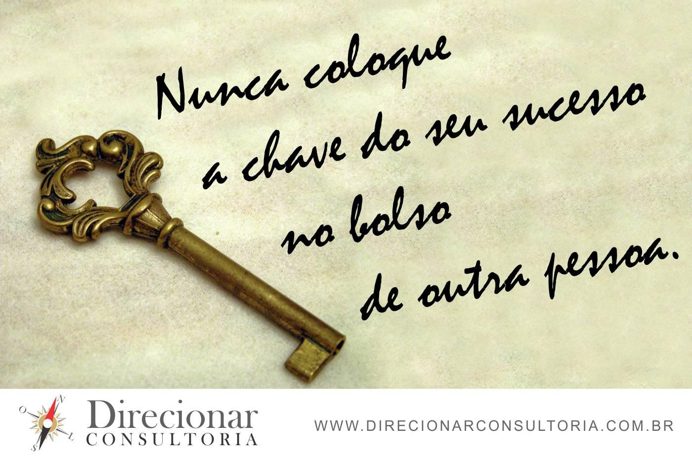 Nunca coloque a chave do seu sucesso no bolso de outra pessoa